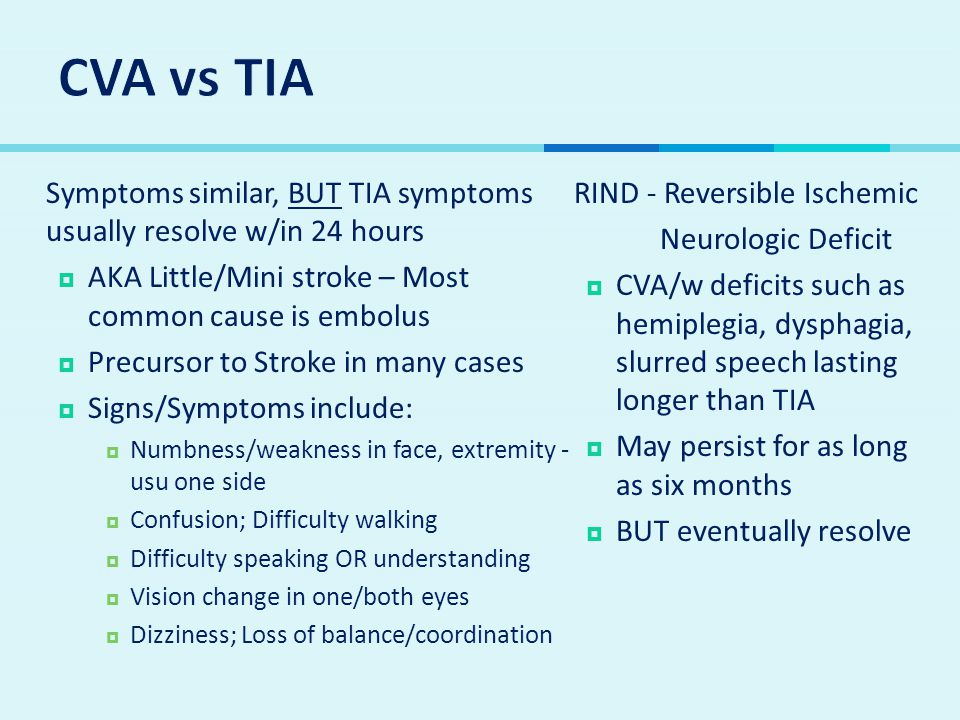 CVA vs TIA Symptoms similar, BUT TIA symptoms usually resolve w/in 24 hours. AKA Little/Mini stroke – Most common cause is embolus.