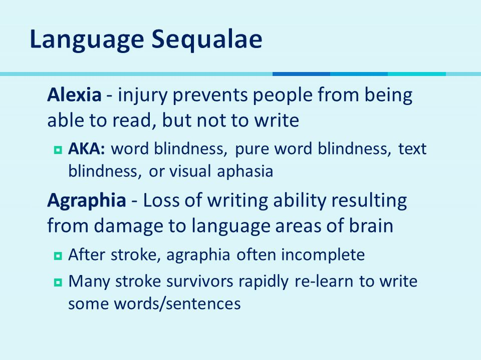 Language Sequalae Alexia - injury prevents people from being able to read, but not to write.