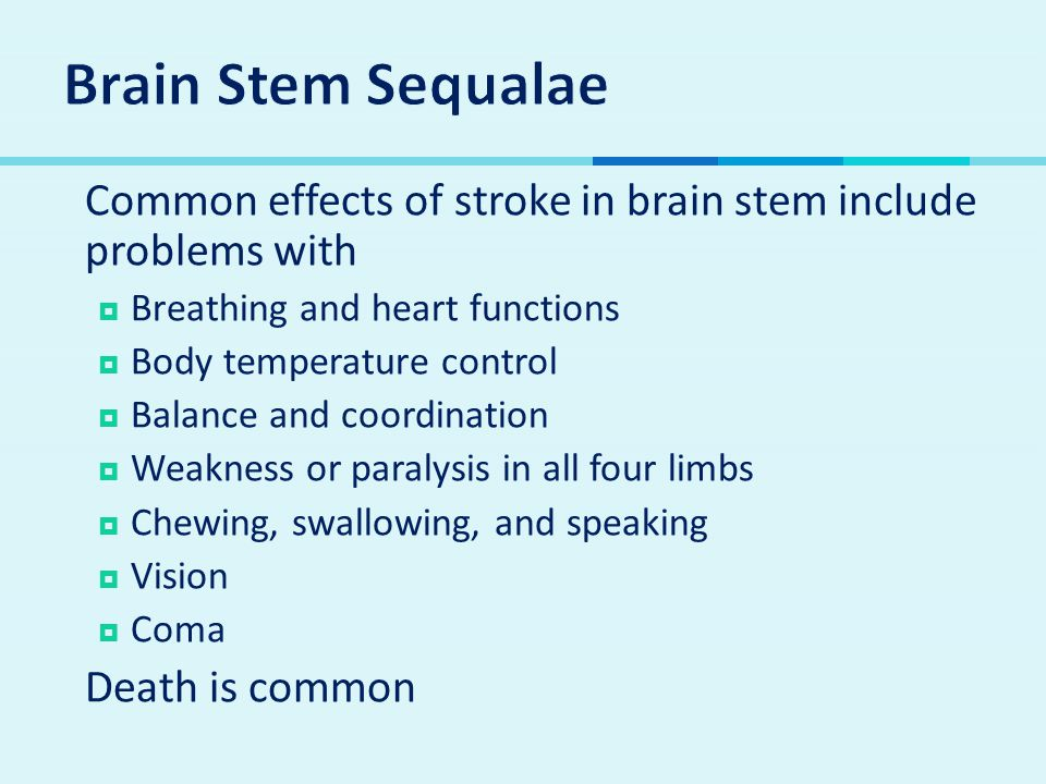 Brain Stem Sequalae Common effects of stroke in brain stem include problems with. Breathing and heart functions.
