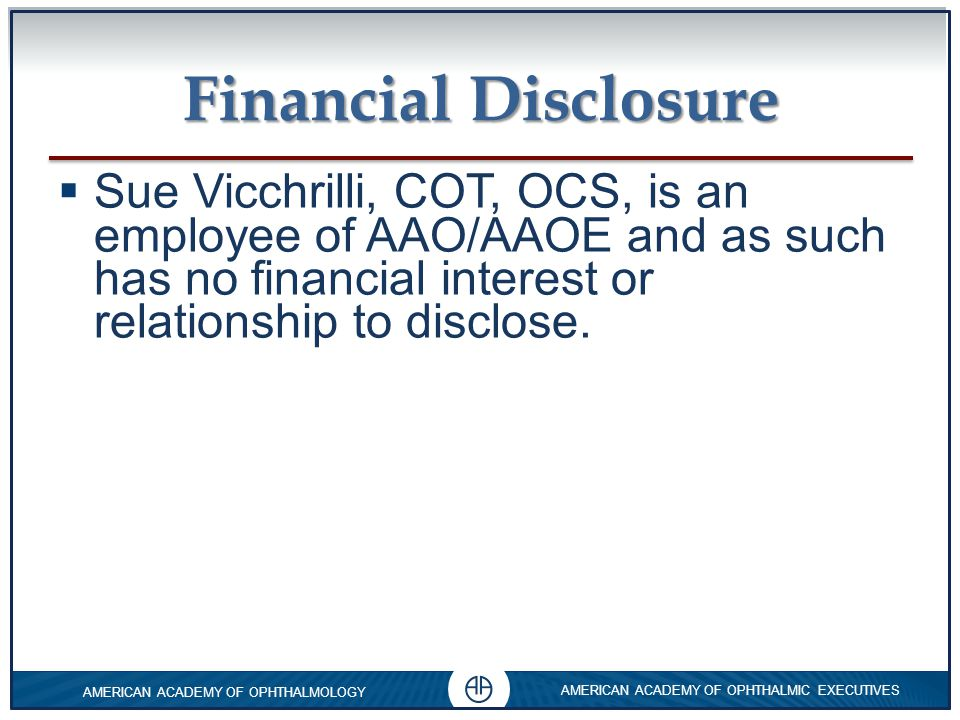 Financial Disclosure Sue Vicchrilli, COT, OCS, is an employee of AAO/AAOE and as such has no financial interest or relationship to disclose.