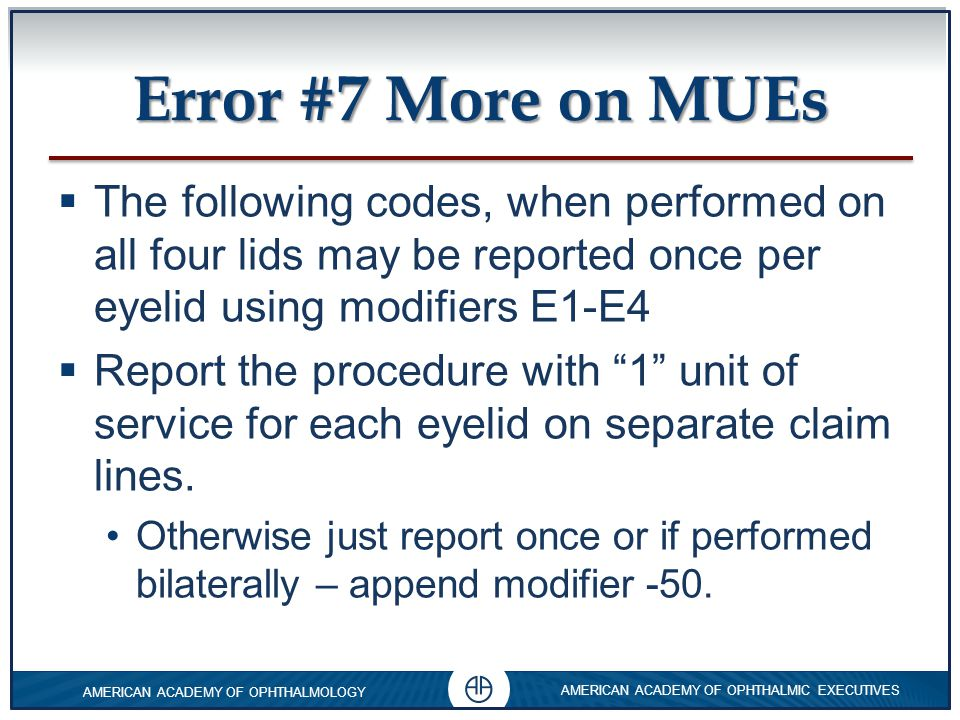 Error #7 More on MUEs The following codes, when performed on all four lids may be reported once per eyelid using modifiers E1-E4.