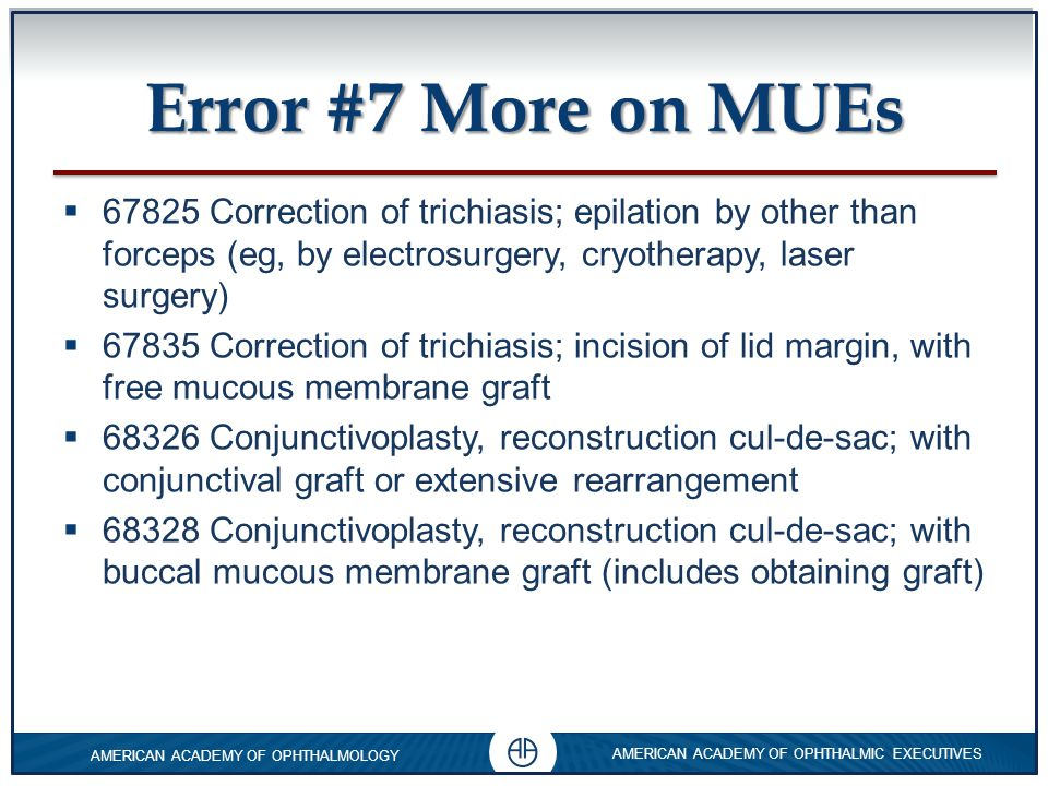 Error #7 More on MUEs 67825 Correction of trichiasis; epilation by other than forceps (eg, by electrosurgery, cryotherapy, laser surgery)