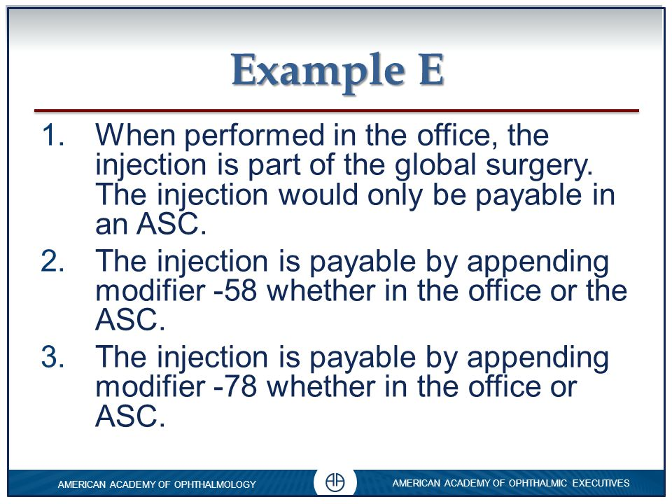 Example E When performed in the office, the injection is part of the global surgery. The injection would only be payable in an ASC.