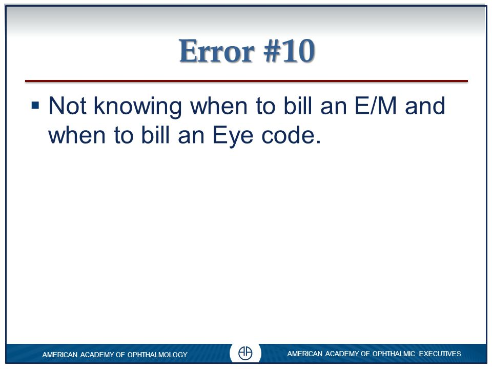 Error #10 Not knowing when to bill an E/M and when to bill an Eye code.