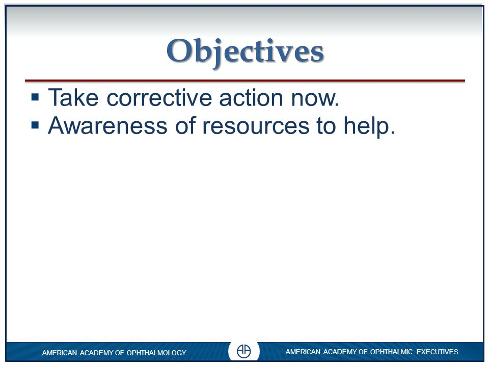 Objectives Take corrective action now. Awareness of resources to help.