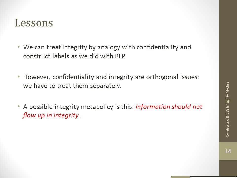 Lessons We can treat integrity by analogy with confidentiality and construct labels as we did with BLP.