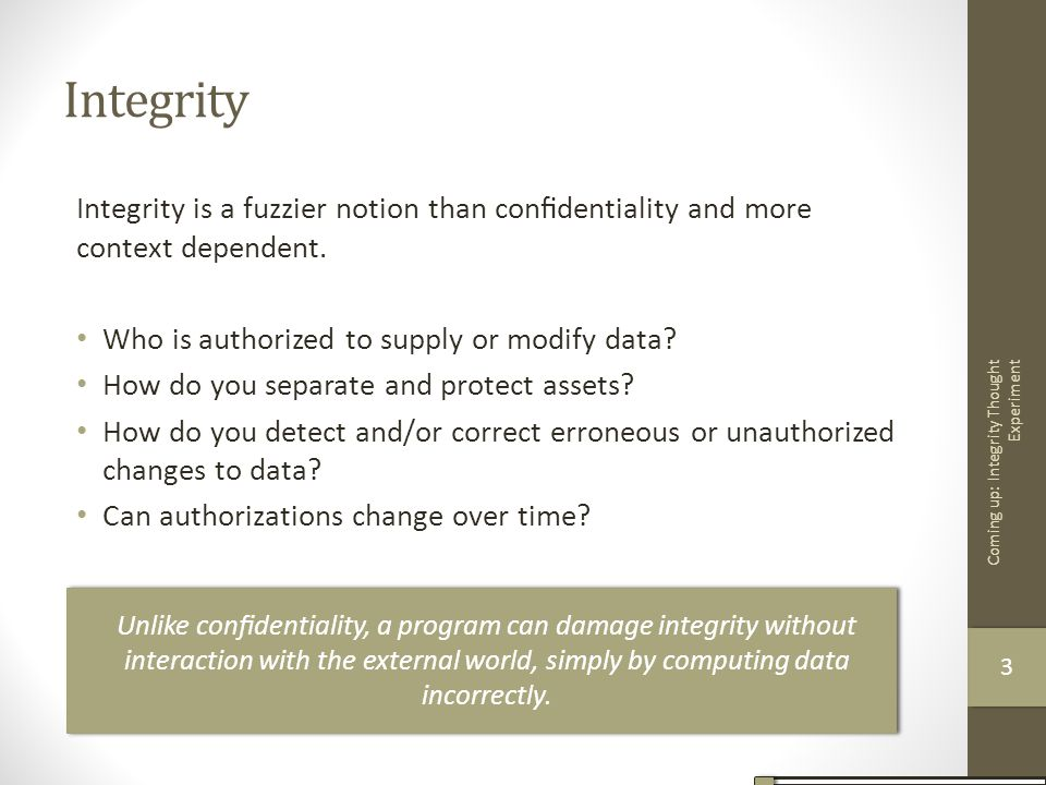 Integrity Integrity is a fuzzier notion than confidentiality and more context dependent. Who is authorized to supply or modify data