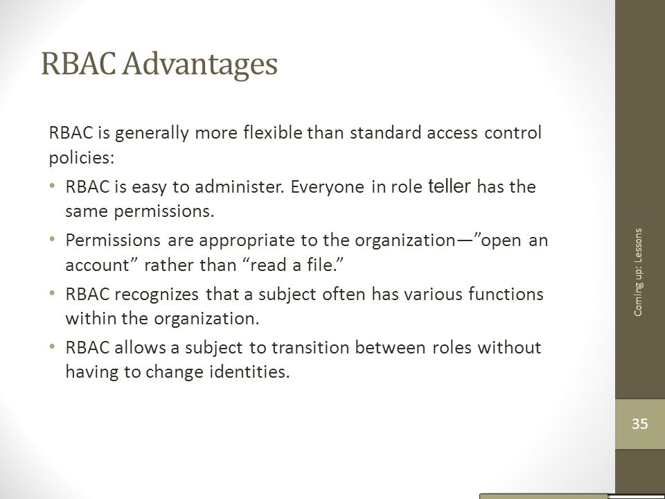 RBAC Advantages RBAC is generally more flexible than standard access control policies: