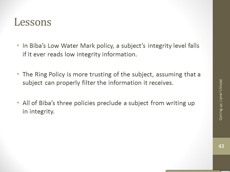 Lessons In Biba's Low Water Mark policy, a subject's integrity level falls if it ever reads low integrity information.