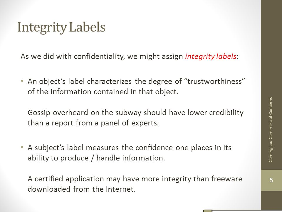Integrity Labels As we did with confidentiality, we might assign integrity labels: