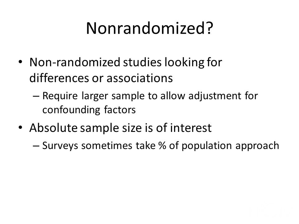 Nonrandomized Non-randomized studies looking for differences or associations. Require larger sample to allow adjustment for confounding factors.