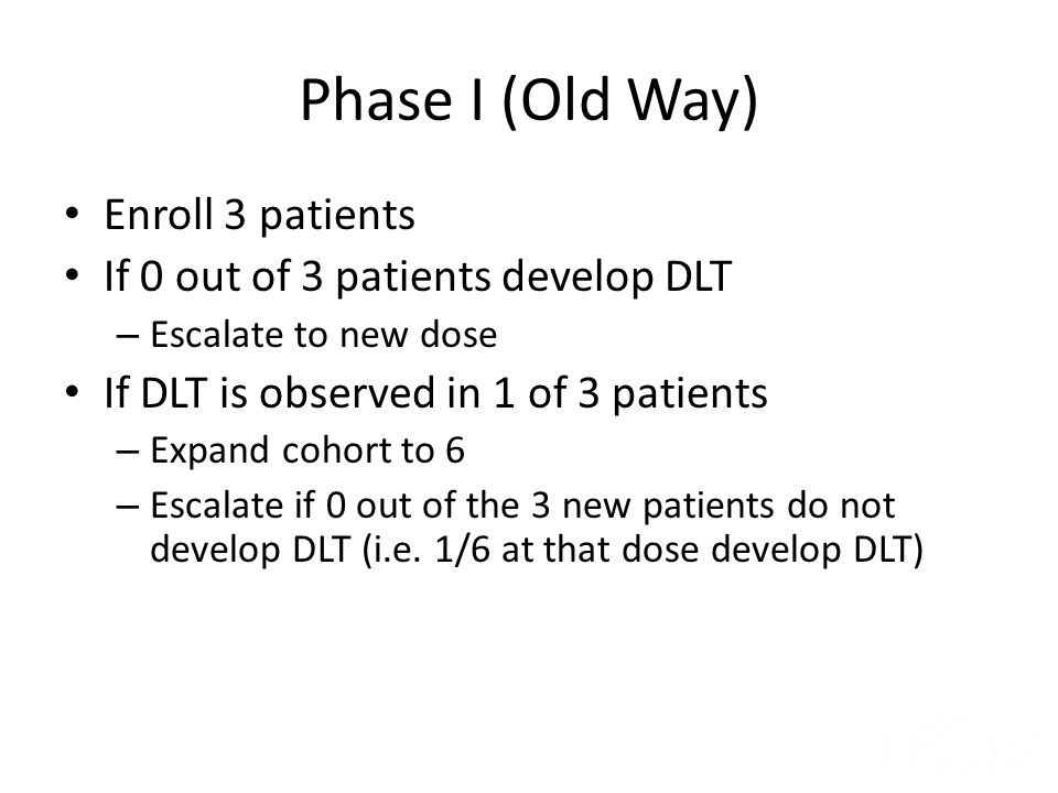 Phase I (Old Way) Enroll 3 patients If 0 out of 3 patients develop DLT