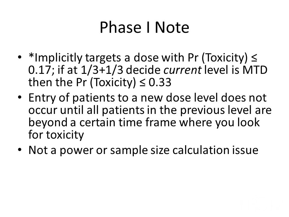 Phase I Note *Implicitly targets a dose with Pr (Toxicity) ≤ 0.17; if at 1/3+1/3 decide current level is MTD then the Pr (Toxicity) ≤ 0.33.