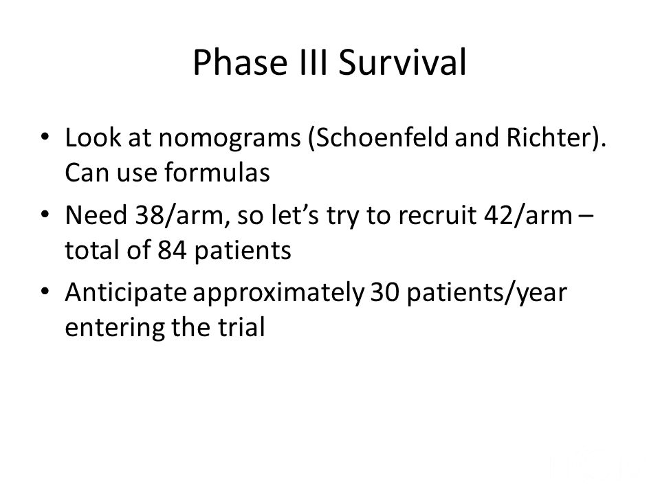 Phase III Survival Look at nomograms (Schoenfeld and Richter). Can use formulas. Need 38/arm, so let's try to recruit 42/arm – total of 84 patients.
