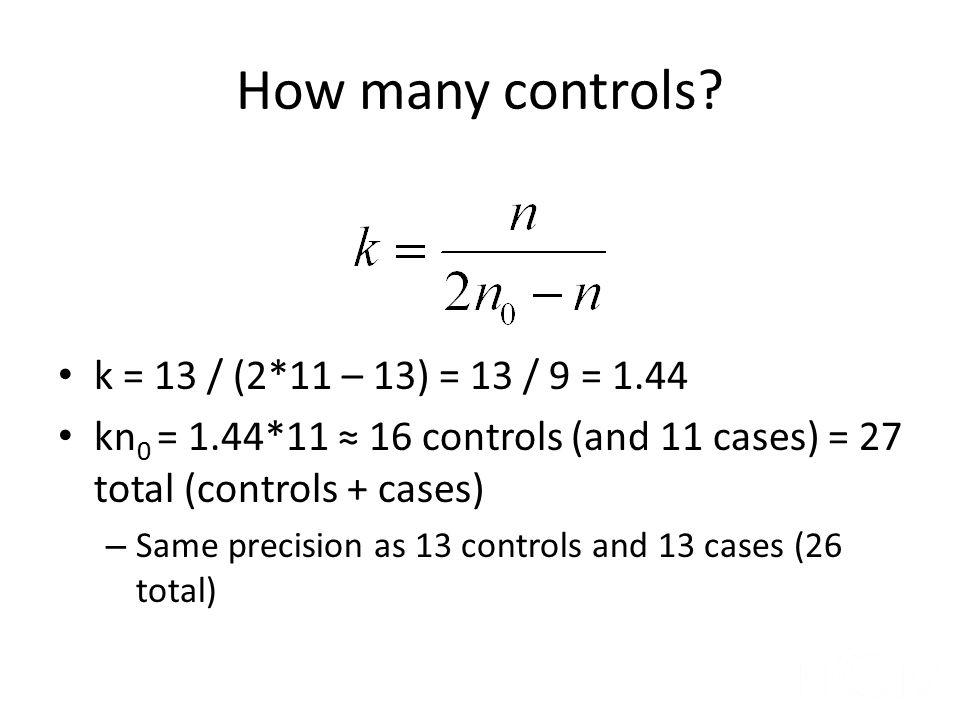 How many controls k = 13 / (2*11 – 13) = 13 / 9 = 1.44