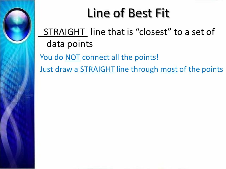 Line of Best Fit __________ line that is closest to a set of data points. STRAIGHT. You do NOT connect all the points!