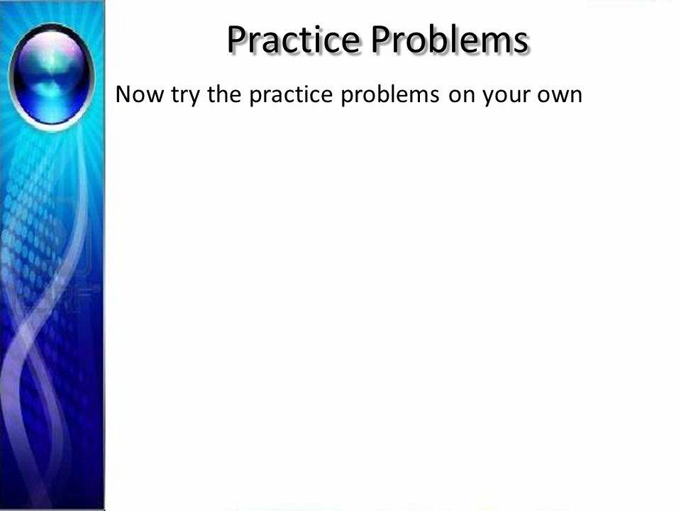 Practice Problems Now try the practice problems on your own