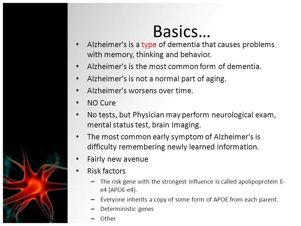 Basics… Alzheimer s is a type of dementia that causes problems with memory, thinking and behavior. Alzheimer s is the most common form of dementia.