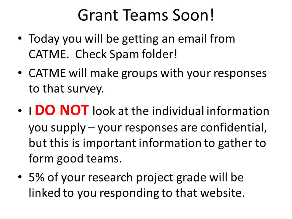 Grant Teams Soon! Today you will be getting an email from CATME. Check Spam folder! CATME will make groups with your responses to that survey.