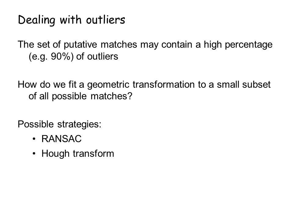 Dealing with outliers The set of putative matches may contain a high percentage (e.g. 90%) of outliers.