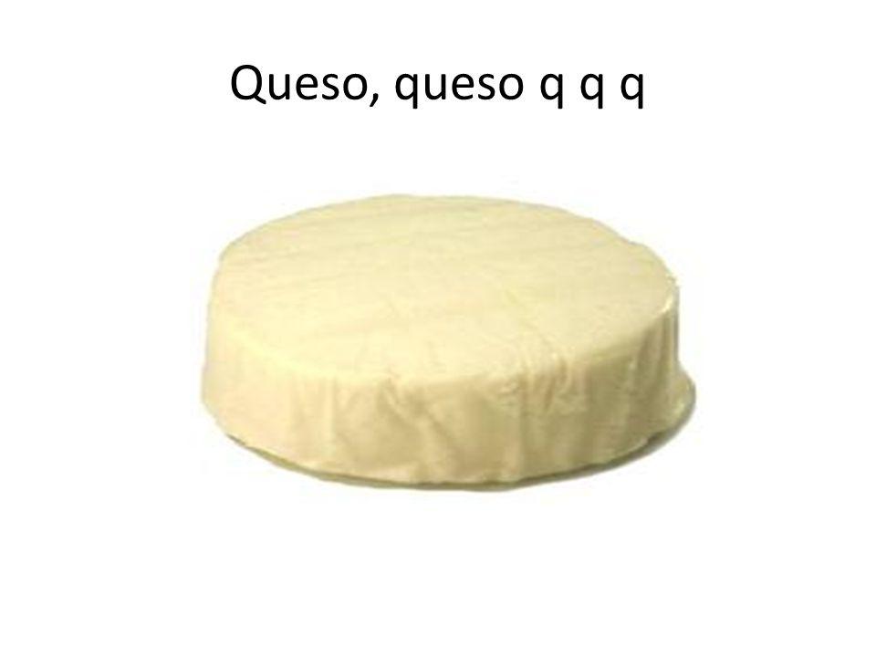 Queso, queso q q q