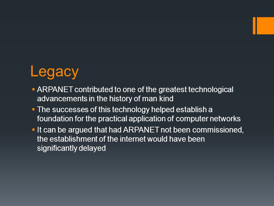 Legacy ARPANET contributed to one of the greatest technological advancements in the history of man kind.