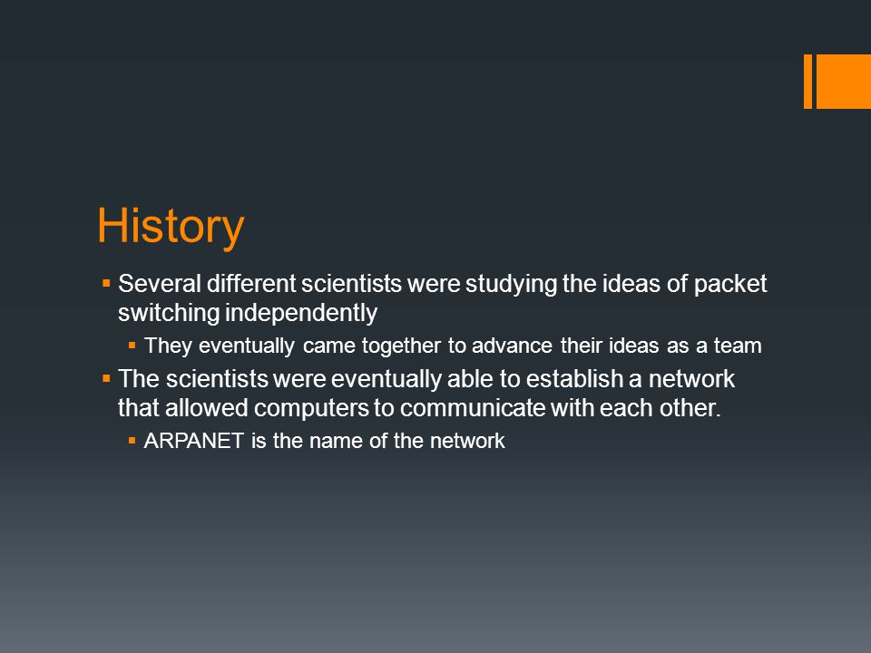 History Several different scientists were studying the ideas of packet switching independently.