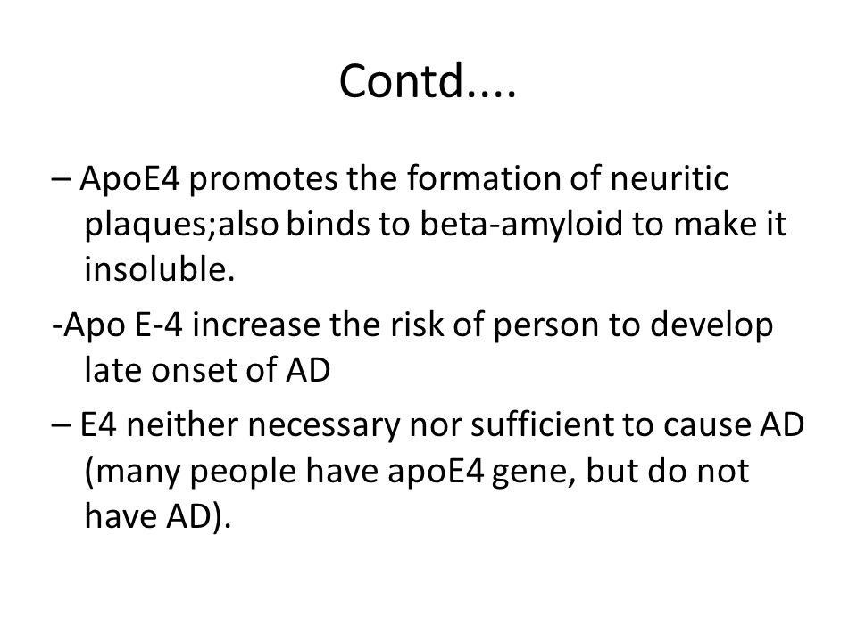 Contd.... – ApoE4 promotes the formation of neuritic plaques;also binds to beta-amyloid to make it insoluble.