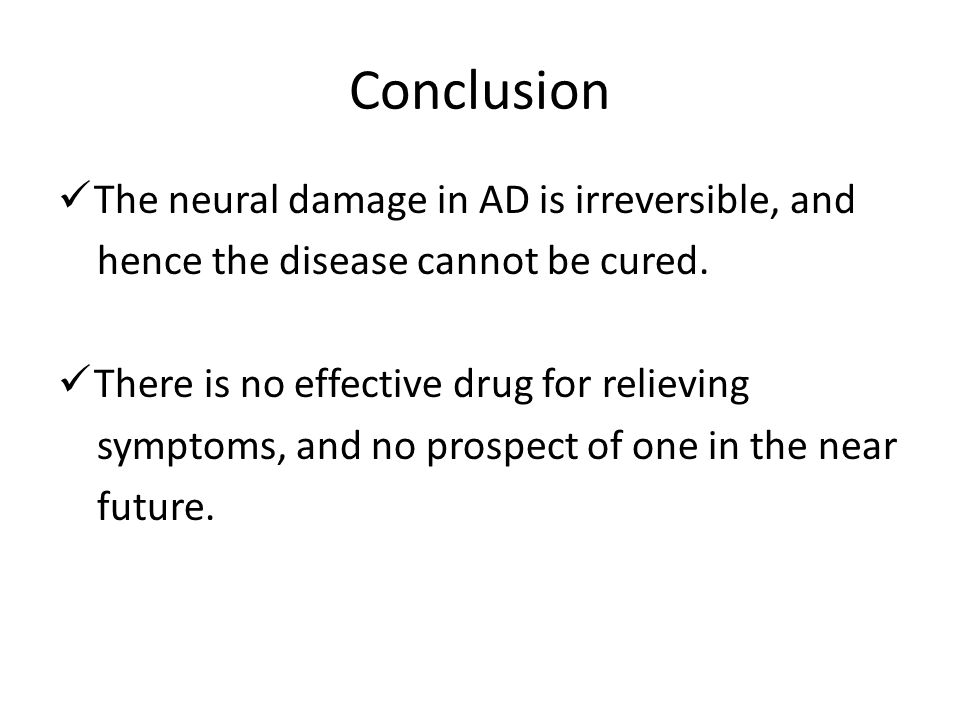 Conclusion The neural damage in AD is irreversible, and