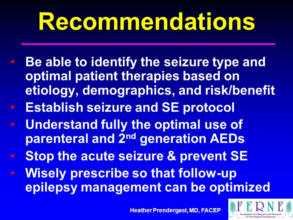 Recommendations Be able to identify the seizure type and optimal patient therapies based on etiology, demographics, and risk/benefit.