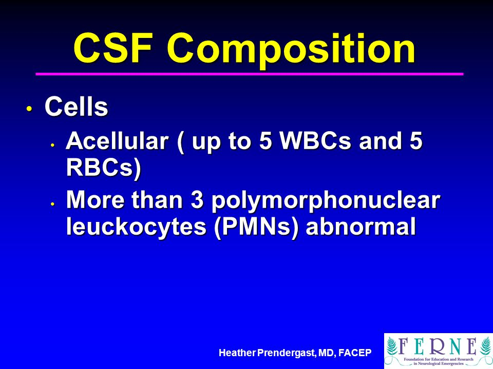 CSF Composition Cells Acellular ( up to 5 WBCs and 5 RBCs)