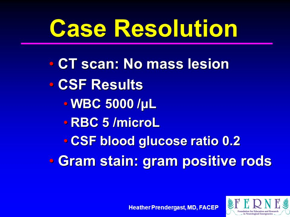 Case Resolution CT scan: No mass lesion CSF Results