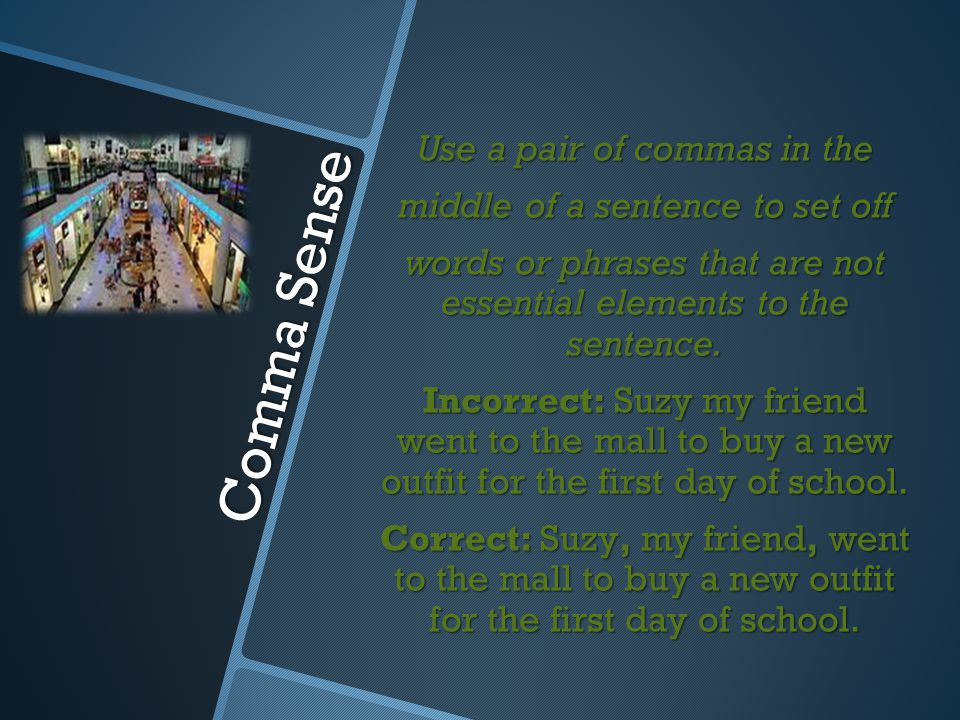 Use a pair of commas in the middle of a sentence to set off words or phrases that are not essential elements to the sentence. Incorrect: Suzy my friend went to the mall to buy a new outfit for the first day of school. Correct: Suzy, my friend, went to the mall to buy a new outfit for the first day of school.