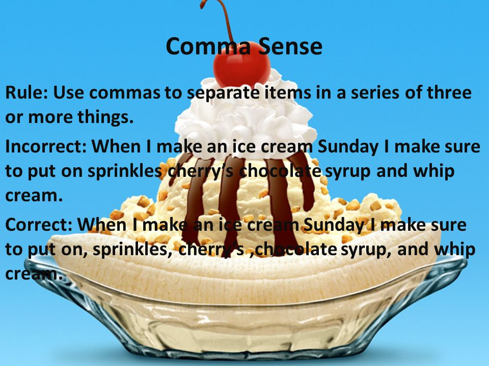 Comma Sense Rule: Use commas to separate items in a series of three or more things.