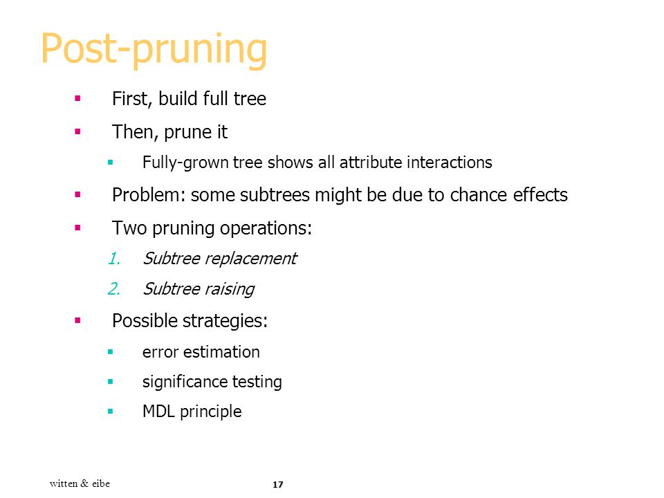 Post-pruning First, build full tree Then, prune it