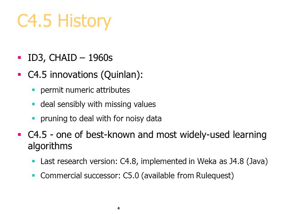 C4.5 History ID3, CHAID – 1960s C4.5 innovations (Quinlan):