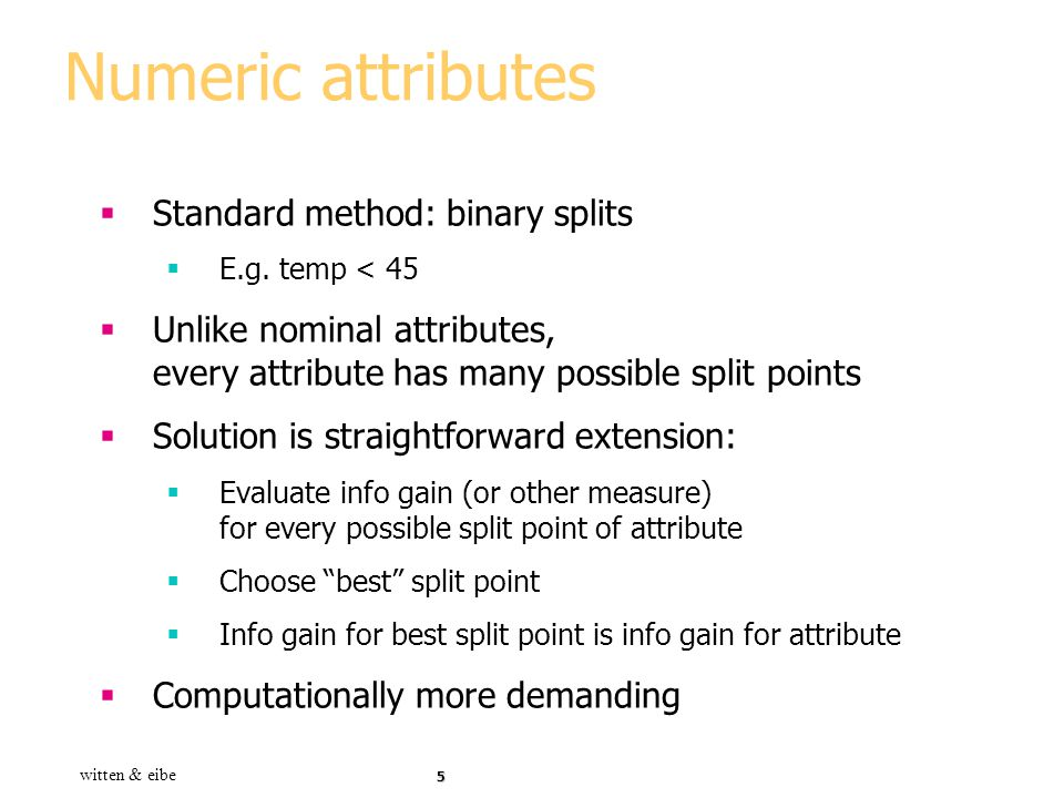 Numeric attributes Standard method: binary splits