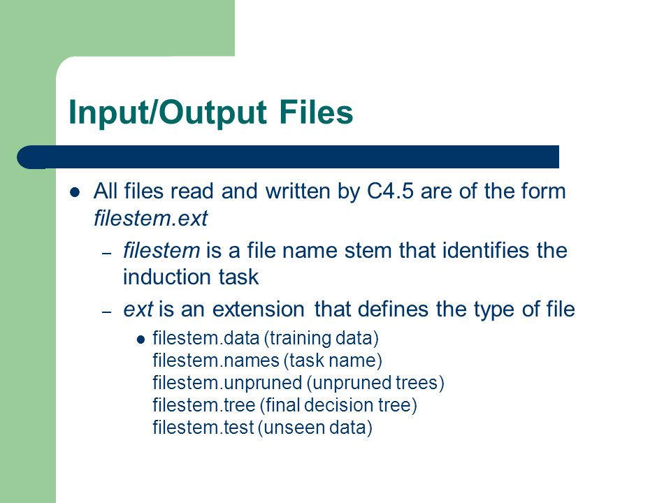 Input/Output Files All files read and written by C4.5 are of the form filestem.ext. filestem is a file name stem that identifies the induction task.