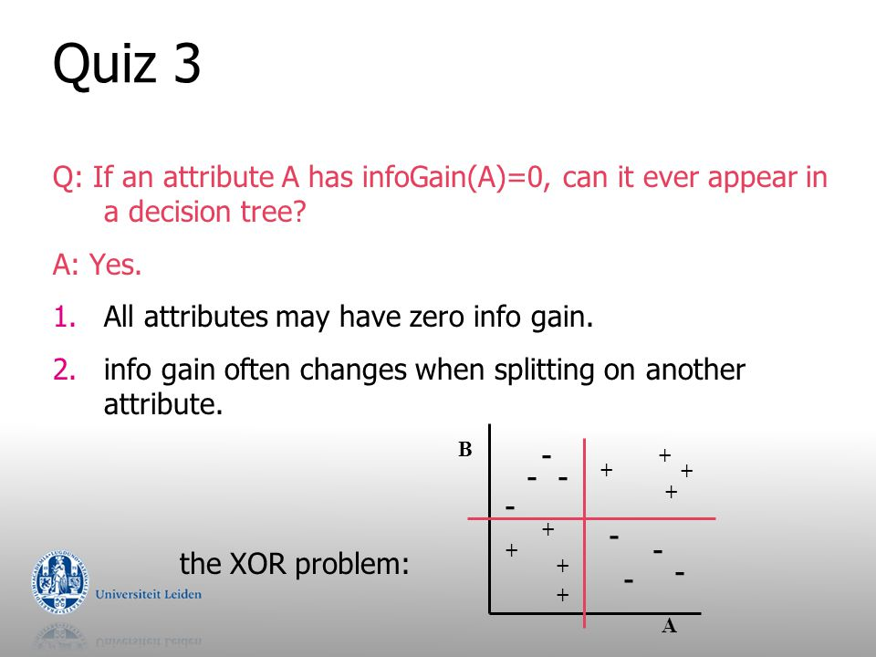 Quiz 3 Q: If an attribute A has infoGain(A)=0, can it ever appear in a decision tree A: Yes. All attributes may have zero info gain.