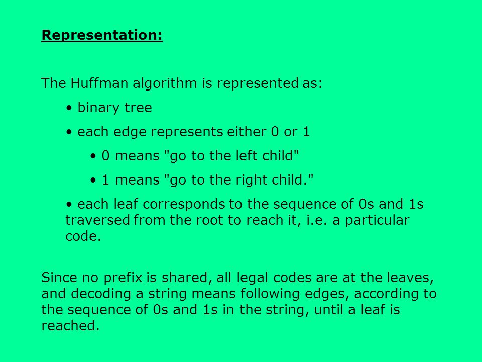 Representation: The Huffman algorithm is represented as: binary tree. each edge represents either 0 or 1.