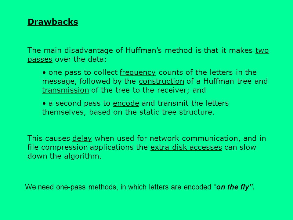 Drawbacks The main disadvantage of Huffman's method is that it makes two passes over the data: