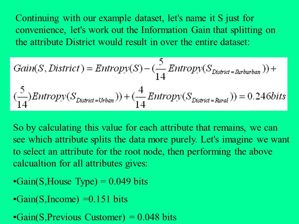 Continuing with our example dataset, let s name it S just for convenience, let s work out the Information Gain that splitting on the attribute District would result in over the entire dataset: