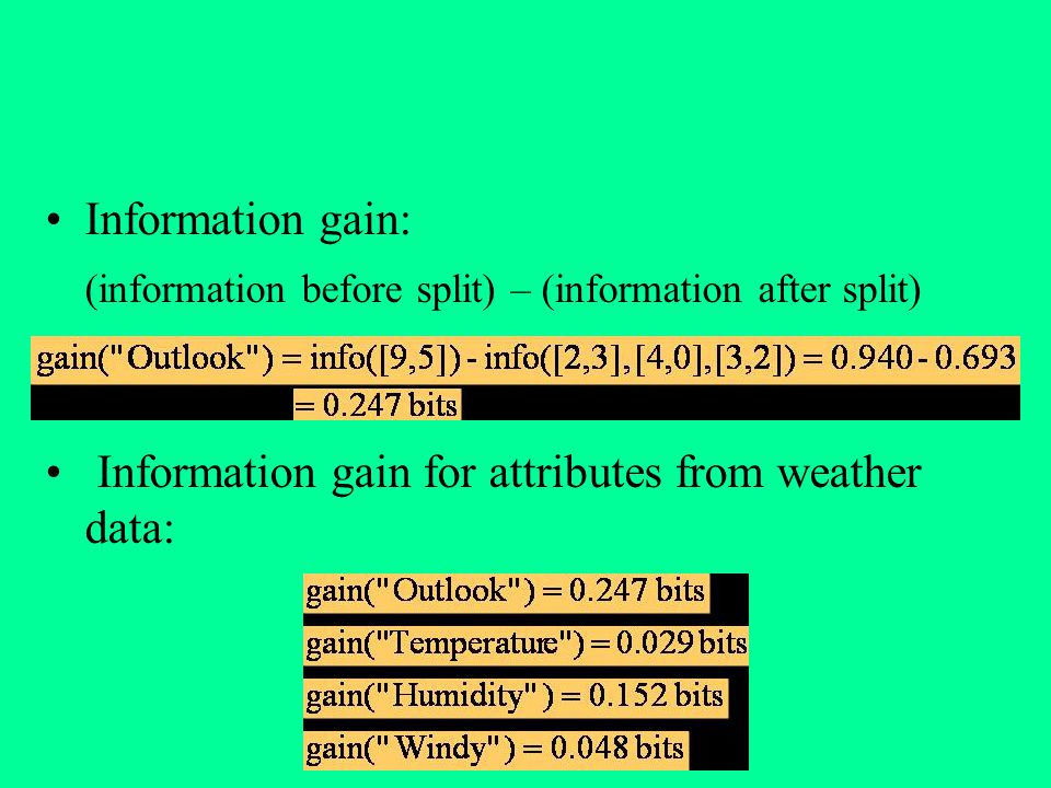 Information gain: (information before split) – (information after split) Information gain for attributes from weather data: