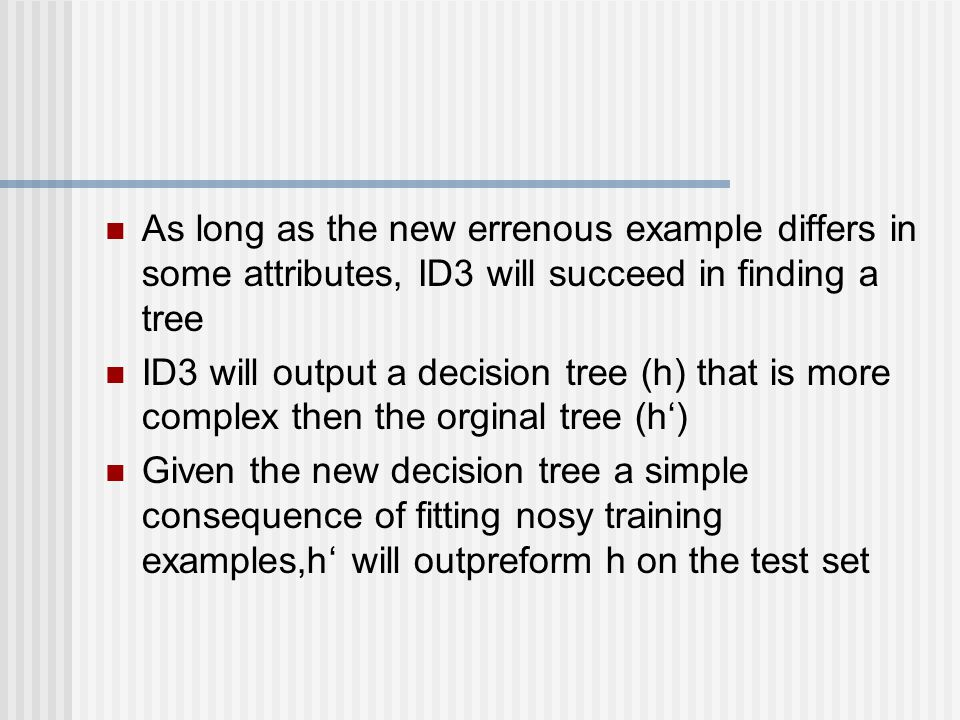 As long as the new errenous example differs in some attributes, ID3 will succeed in finding a tree