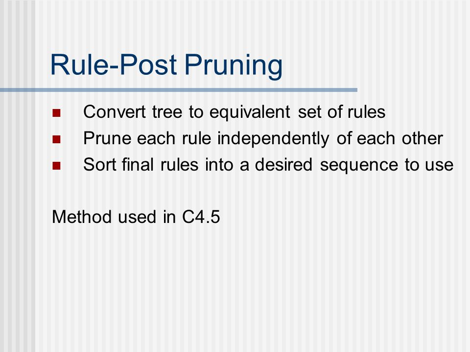 Rule-Post Pruning Convert tree to equivalent set of rules