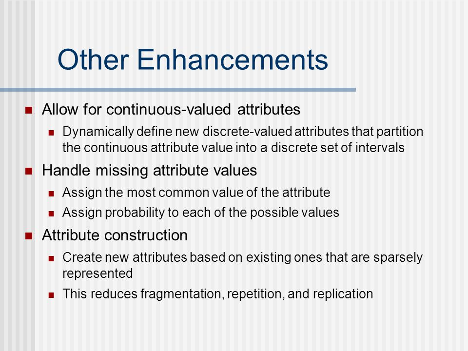 Other Enhancements Allow for continuous-valued attributes