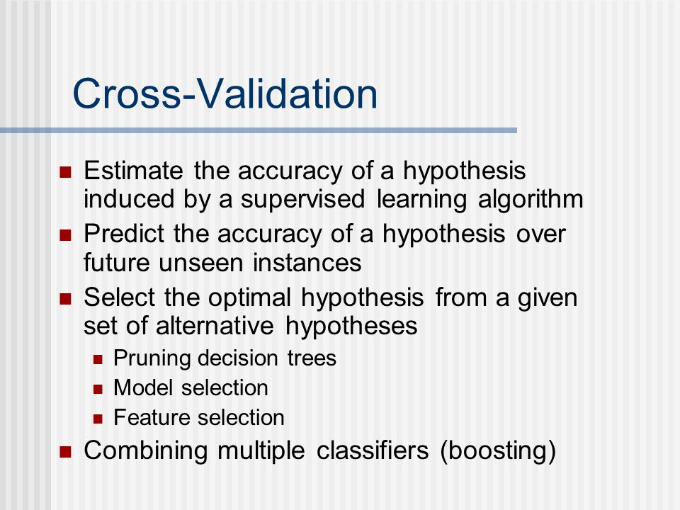 Cross-Validation Estimate the accuracy of a hypothesis induced by a supervised learning algorithm.
