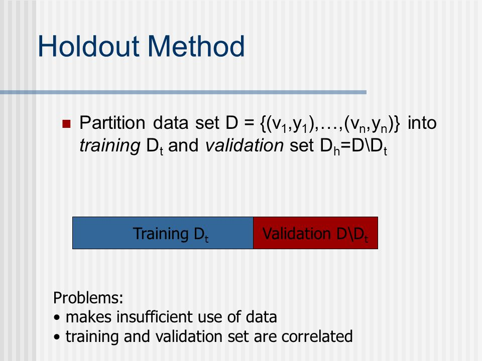 Holdout Method Partition data set D = {(v1,y1),…,(vn,yn)} into training Dt and validation set Dh=D\Dt.