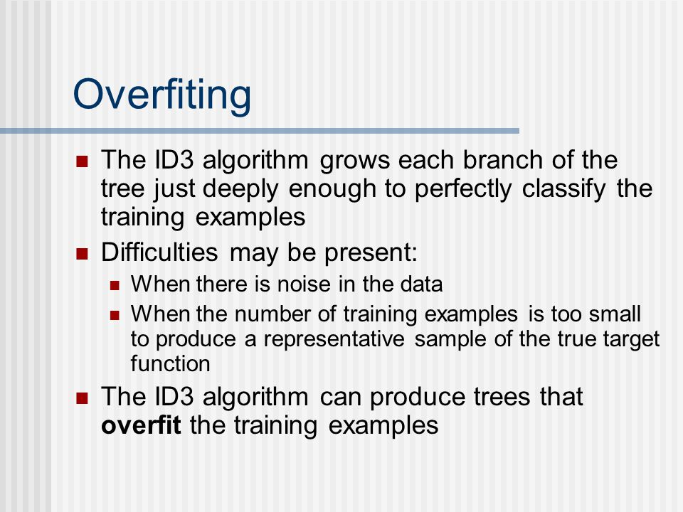 Overfiting The ID3 algorithm grows each branch of the tree just deeply enough to perfectly classify the training examples.
