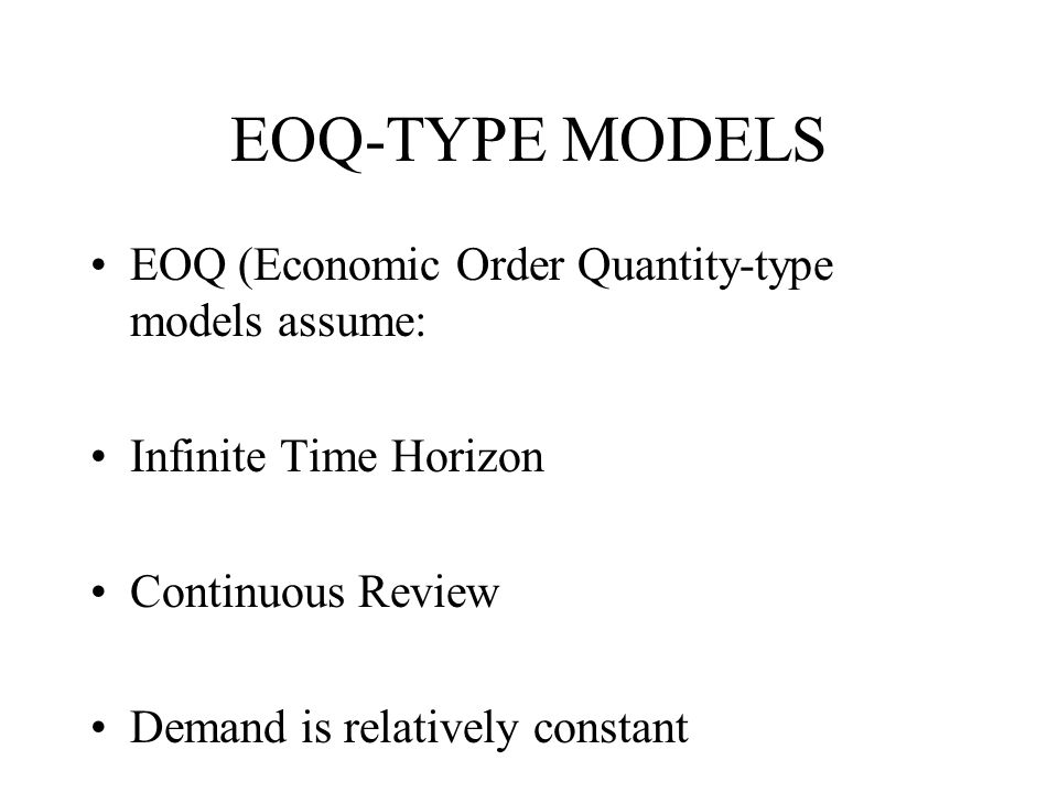 EOQ-TYPE MODELS EOQ (Economic Order Quantity-type models assume: